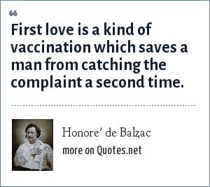 Honore' de Balzac: First love is a kind of vaccination which saves a man from catching the complaint a second time.