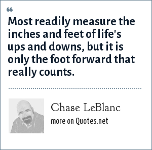 Chase LeBlanc: Most readily measure the inches and feet of life's ups and downs, but it is only the foot forward that really counts.
