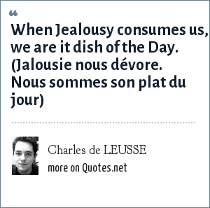 Charles de LEUSSE: When Jealousy consumes us, we are it dish of the Day. (Jalousie nous dévore. Nous sommes son plat du jour)