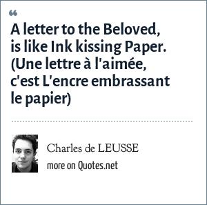 Charles de LEUSSE: A letter to the Beloved, is like Ink kissing Paper. (Une lettre à l'aimée, c'est L'encre embrassant le papier)