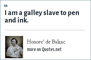 Honore' de Balzac: I am a galley slave to pen and ink.