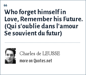 Charles de LEUSSE: Who forget himself in Love, Remember his Future. (Qui s'oublie dans l'amour Se souvient du futur)