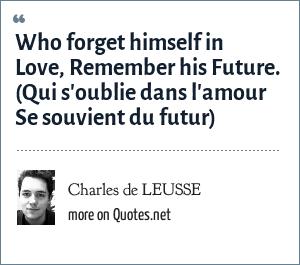Charles de LEUSSE: Who forget himself in Love, Remember his Future. (Qui s'oublie dans l'amour Se souvient du futur)