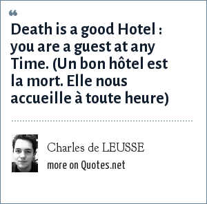 Charles de LEUSSE: Death is a good Hotel : you are a guest at any Time. (Un bon hôtel est la mort. Elle nous accueille à toute heure)
