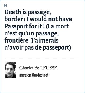 Charles de LEUSSE: Death is passage, border: I would not have Passport for it ! (La mort n'est qu'un passage, frontière. J'aimerais n'avoir pas de passeport)