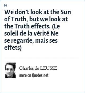 Charles de LEUSSE: We don't look at the Sun of Truth, but we look at the Truth effects. (Le soleil de la vérité Ne se regarde, mais ses effets)