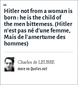Charles de LEUSSE: Hitler not from a woman is born : he is the child of the men bittemess. (Hitler n'est pas né d'une femme, Mais de l'amertume des hommes)
