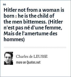 Charles de LEUSSE: Hitler not from a woman is born: he is the child of the men bittemess. (Hitler n'est pas né d'une femme, Mais de l'amertume des hommes)