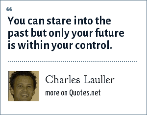 Charles Lauller: You can stare into the past but only your future is within your control.