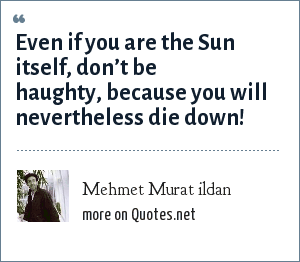 Mehmet Murat ildan: Even if you are the Sun itself, don't be haughty, because you will nevertheless die down!