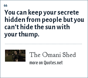 The Omani Shed: You can keep your secrete hidden from people but you can't hide the sun with your thump.