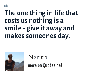 Neritia: The one thing in life that costs us nothing is a smile - give it away and makes someones day.