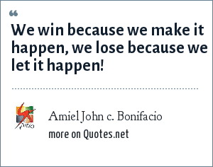 Amiel John c. Bonifacio: We win because we make it happen, we lose because we let it happen!