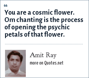 Amit Ray: You are a cosmic flower. Om chanting is the process of opening the psychic petals of that flower.