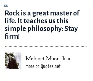 Mehmet Murat ildan: Rock is a great master of life. It teaches us this simple philosophy: Stay firm!