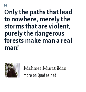 Mehmet Murat ildan: Only the paths that lead to nowhere, merely the storms that are violent, purely the dangerous forests make man a real man!