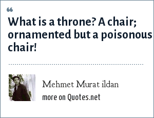 Mehmet Murat ildan: What is a throne? A chair; ornamented but a poisonous chair!