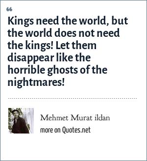Mehmet Murat ildan: Kings need the world, but the world does not need the kings! Let them disappear like the horrible ghosts of the nightmares!