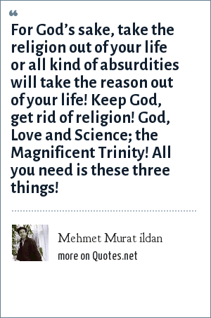 Mehmet Murat ildan: For God's sake, take the religion out of your life or all kind of absurdities will take the reason out of your life! Keep God, get rid of religion! God, Love and Science; the Magnificent Trinity! All you need is these three things!