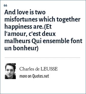 Charles de LEUSSE: And love is two misfortunes which together happiness are.(Et l'amour, c'est deux malheurs Qui ensemble font un bonheur)
