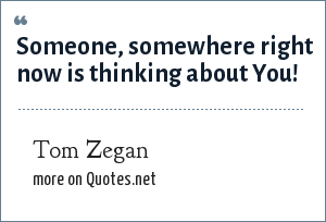 Tom Zegan: Someone, somewhere right now is thinking about You!