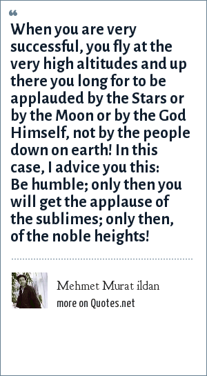 Mehmet Murat ildan: When you are very successful, you fly at the very high altitudes and up there you long for to be applauded by the Stars or by the Moon or by the God Himself, not by the people down on earth! In this case, I advice you this: Be humble; only then you will get the applause of the sublimes; only then, of the noble heights!
