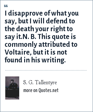 S. G. Tallentyre: I disapprove of what you say, but I will defend to the death your right to say it.N. B. This quote is commonly attributed to Voltaire, but it is not found in his writing.