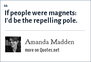 Amanda Madden: If people were magnets: I'd be the repelling pole.