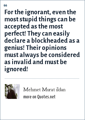 Mehmet Murat ildan: For the ignorant, even the most stupid things can be accepted as the most perfect! They can easily declare a blockheaded as a genius! Their opinions must always be considered as invalid and must be ignored!