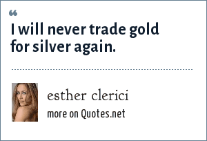 esther clerici: i will never trade gold for silver again.