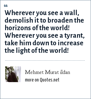 Mehmet Murat ildan: Wherever you see a wall, demolish it to broaden the horizons of the world! Wherever you see a tyrant, take him down to increase the light of the world!
