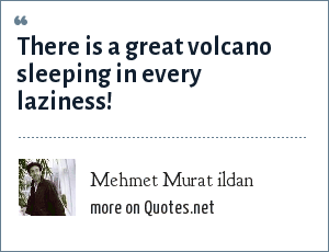 Mehmet Murat ildan: There is a great volcano sleeping in every laziness!