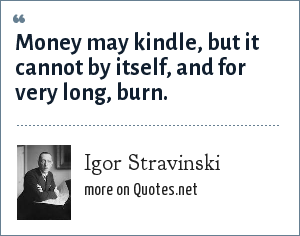 Igor Stravinski: Money may kindle, but it cannot by itself, and for very long, burn.