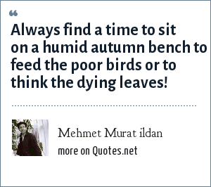 Mehmet Murat ildan: Always find a time to sit on a humid autumn bench to feed the poor birds or to think the dying leaves!