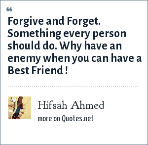 Hifsah Ahmed: Forgive and Forget. Something every person should do. Why have an enemy when you can have a Best Friend !