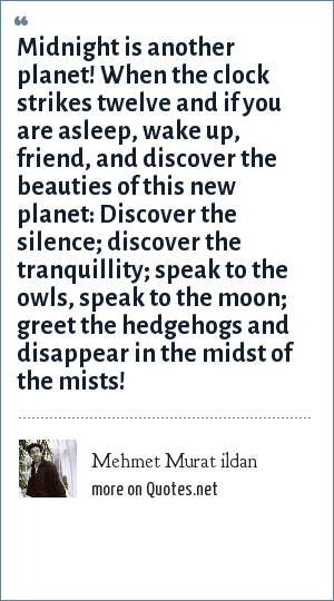Mehmet Murat ildan: Midnight is another planet! When the clock strikes twelve and if you are asleep, wake up, friend, and discover the beauties of this new planet: Discover the silence; discover the tranquillity; speak to the owls, speak to the moon; greet the hedgehogs and disappear in the midst of the mists!