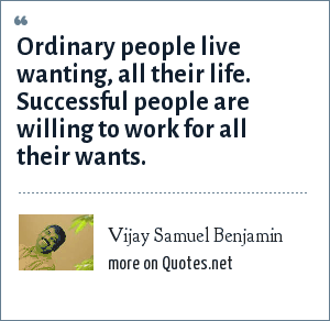 Vijay Samuel Benjamin: Ordinary people live wanting, all their life. Successful people are willing to work for all their wants.