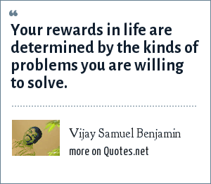 Vijay Samuel Benjamin: Your rewards in life are determined by the kinds of problems you are willing to solve.