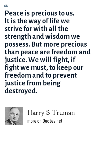 Harry S Truman: Peace is precious to us. It is the way of life we strive for with all the strength and wisdom we possess. But more precious than peace are freedom and justice. We will fight, if fight we must, to keep our freedom and to prevent justice from being destroyed.
