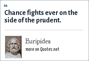 Euripides: Chance fights ever on the side of the prudent.