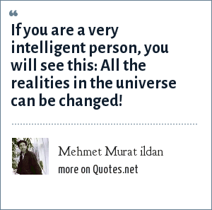 Mehmet Murat ildan: If you are a very intelligent person, you will see this: All the realities in the universe can be changed!