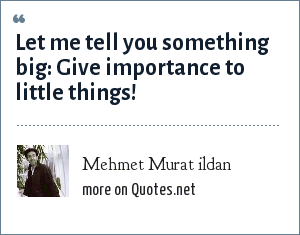 Mehmet Murat ildan: Let me tell you something big: Give importance to little things!