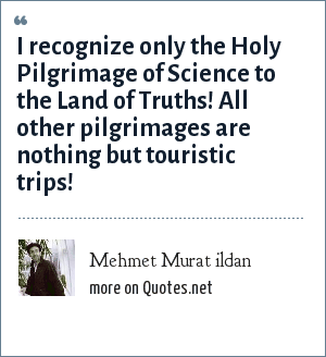 Mehmet Murat ildan: I recognize only the Holy Pilgrimage of Science to the Land of Truths! All other pilgrimages are nothing but touristic trips!
