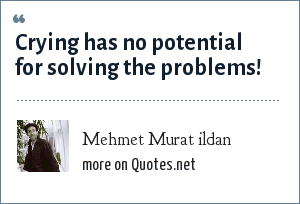 Mehmet Murat ildan: Crying has no potential for solving the problems!