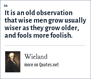 Wieland: It is an old observation that wise men grow usually wiser as they grow older, and fools more foolish.