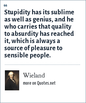 Wieland: Stupidity has its sublime as well as genius, and he who carries that quality to absurdity has reached it, which is always a source of pleasure to sensible people.