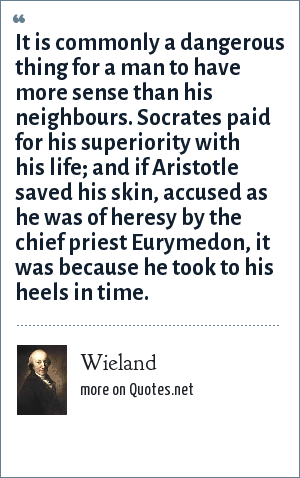 Wieland: It is commonly a dangerous thing for a man to have more sense than his neighbours. Socrates paid for his superiority with his life; and if Aristotle saved his skin, accused as he was of heresy by the chief priest Eurymedon, it was because he took to his heels in time.
