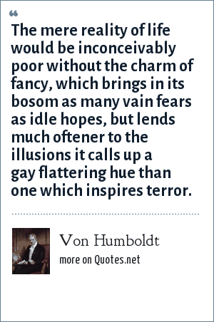 Von Humboldt: The mere reality of life would be inconceivably poor without the charm of fancy, which brings in its bosom as many vain fears as idle hopes, but lends much oftener to the illusions it calls up a gay flattering hue than one which inspires terror.