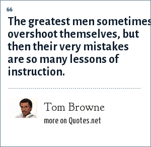 Tom Browne: The greatest men sometimes overshoot themselves, but then their very mistakes are so many lessons of instruction.