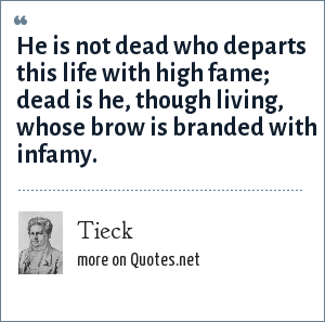 Tieck: He is not dead who departs this life with high fame; dead is he, though living, whose brow is branded with infamy.